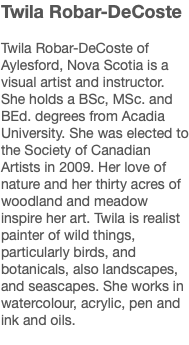 Twila Robar-DeCoste Twila Robar-DeCoste of Aylesford, Nova Scotia is a visual artist and instructor. She holds a BSc, MSc. and BEd. degrees from Acadia University. She was elected to the Society of Canadian Artists in 2009. Her love of nature and her thirty acres of woodland and meadow inspire her art. Twila is realist painter of wild things, particularly birds, and botanicals, also landscapes, and seascapes. She works in watercolour, acrylic, pen and ink and oils.