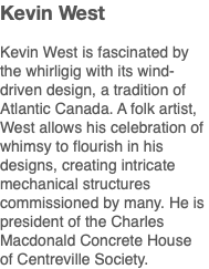 Kevin West Kevin West is fascinated by the whirligig with its wind-driven design, a tradition of Atlantic Canada. A folk artist, West allows his celebration of whimsy to flourish in his designs, creating intricate mechanical structures commissioned by many. He is president of the Charles Macdonald Concrete House of Centreville Society.