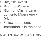 1. Hwy 101 exit 10 2. Right to Wolfville 3. Right on Cherry Lane 4. Left onto Marsh Hawk Drive 5. Follow to the end, installation is in the pond N 45 09.842 W 064 21.785